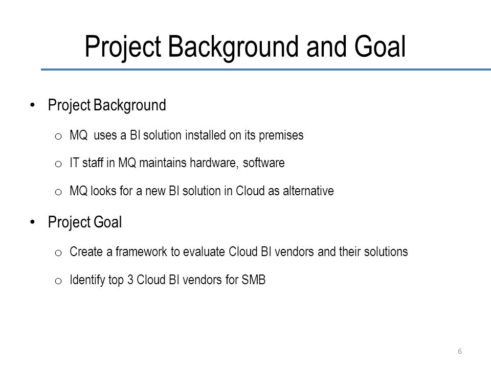 Project Background and Goal Project Background o MQ uses a BI solution installed on its premises o IT staff in MQ maintains hardware, software o MQ looks for a new BI solution in Cloud as alternative Project Goal o Create a framework to evaluate Cloud BI vendors and their solutions o Identify top 3 Cloud BI vendors for SMB 6