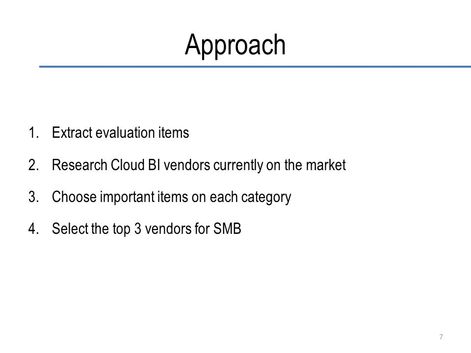 Approach 1.Extract evaluation items 2.Research Cloud BI vendors currently on the market 3.Choose important items on each category 4.Select the top 3 vendors for SMB 7