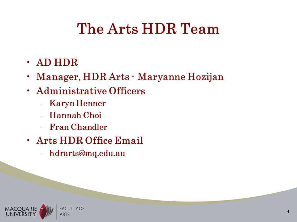 4 The Arts HDR Team AD HDR Manager, HDR Arts - Maryanne Hozijan Administrative Officers –Karyn Henner –Hannah Choi –Fran Chandler Arts HDR Office Email –hdrarts@mq.edu.au
