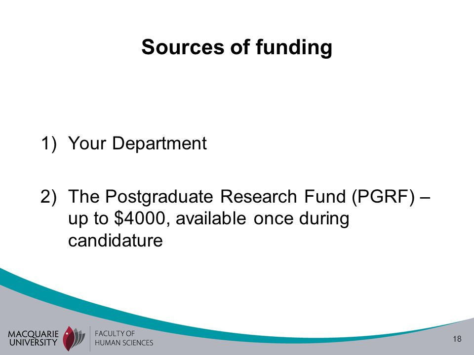 18 Sources of funding 1)Your Department 2)The Postgraduate Research Fund (PGRF) – up to $4000, available once during candidature