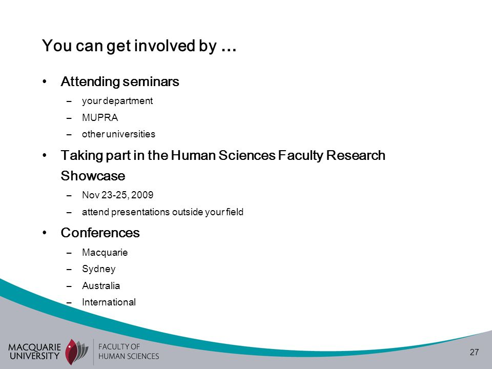 27 You can get involved by … Attending seminars –your department –MUPRA –other universities Taking part in the Human Sciences Faculty Research Showcase –Nov 23-25, 2009 –attend presentations outside your field Conferences –Macquarie –Sydney –Australia –International