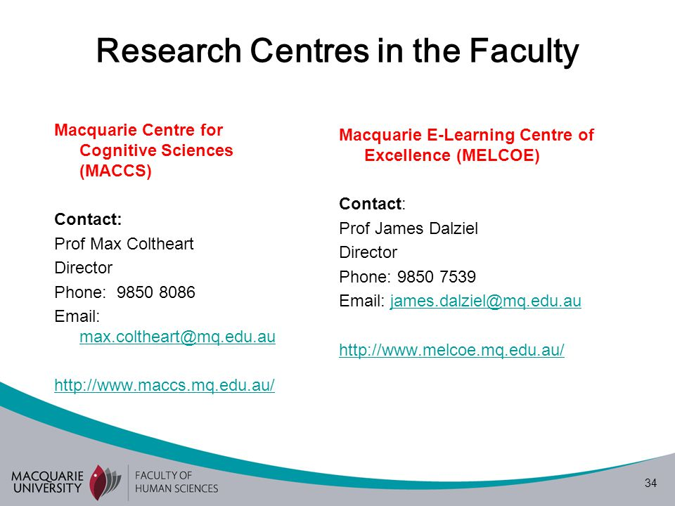 34 Research Centres in the Faculty Macquarie Centre for Cognitive Sciences (MACCS) Contact: Prof Max Coltheart Director Phone: 9850 8086 Email: max.coltheart@mq.edu.au max.coltheart@mq.edu.au http://www.maccs.mq.edu.au/ Macquarie E-Learning Centre of Excellence (MELCOE) Contact: Prof James Dalziel Director Phone: 9850 7539 Email: james.dalziel@mq.edu.aujames.dalziel@mq.edu.au http://www.melcoe.mq.edu.au/