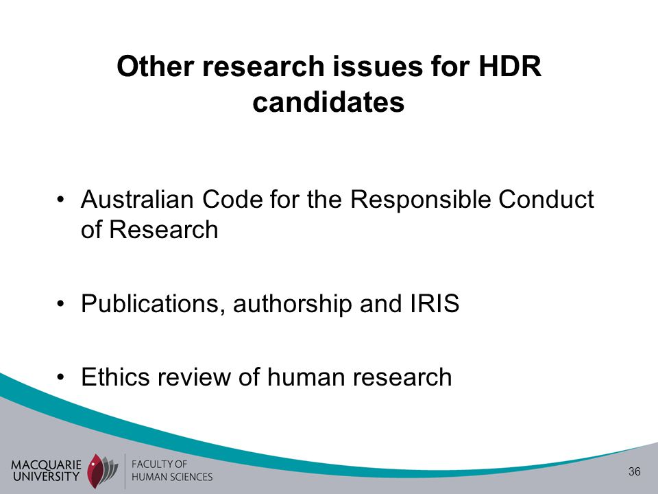 36 Other research issues for HDR candidates Australian Code for the Responsible Conduct of Research Publications, authorship and IRIS Ethics review of human research