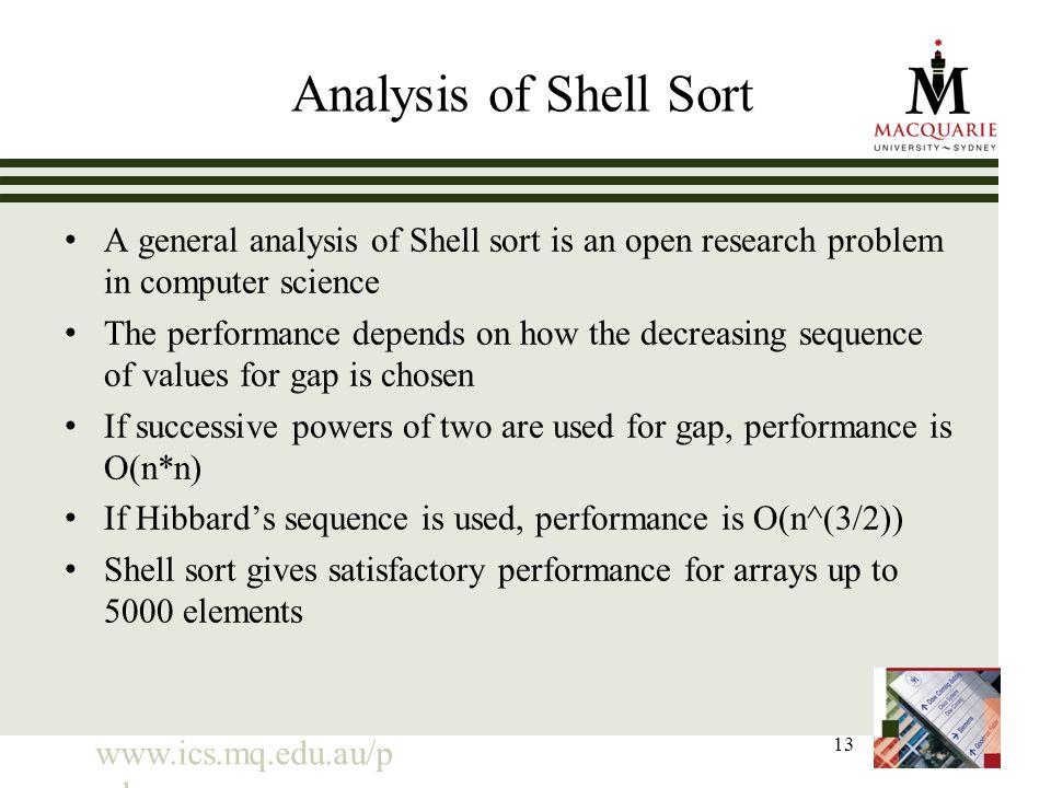 www.ics.mq.edu.au/p pdp 13 Analysis of Shell Sort A general analysis of Shell sort is an open research problem in computer science The performance depends on how the decreasing sequence of values for gap is chosen If successive powers of two are used for gap, performance is O(n*n) If Hibbard's sequence is used, performance is O(n^(3/2)) Shell sort gives satisfactory performance for arrays up to 5000 elements