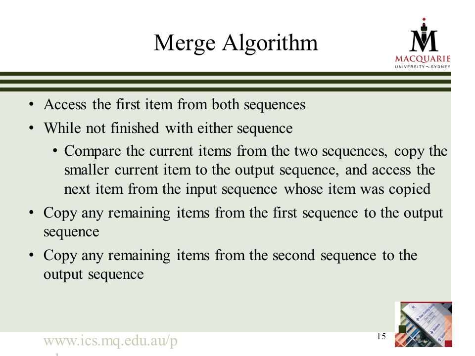 www.ics.mq.edu.au/p pdp 15 Merge Algorithm Access the first item from both sequences While not finished with either sequence Compare the current items