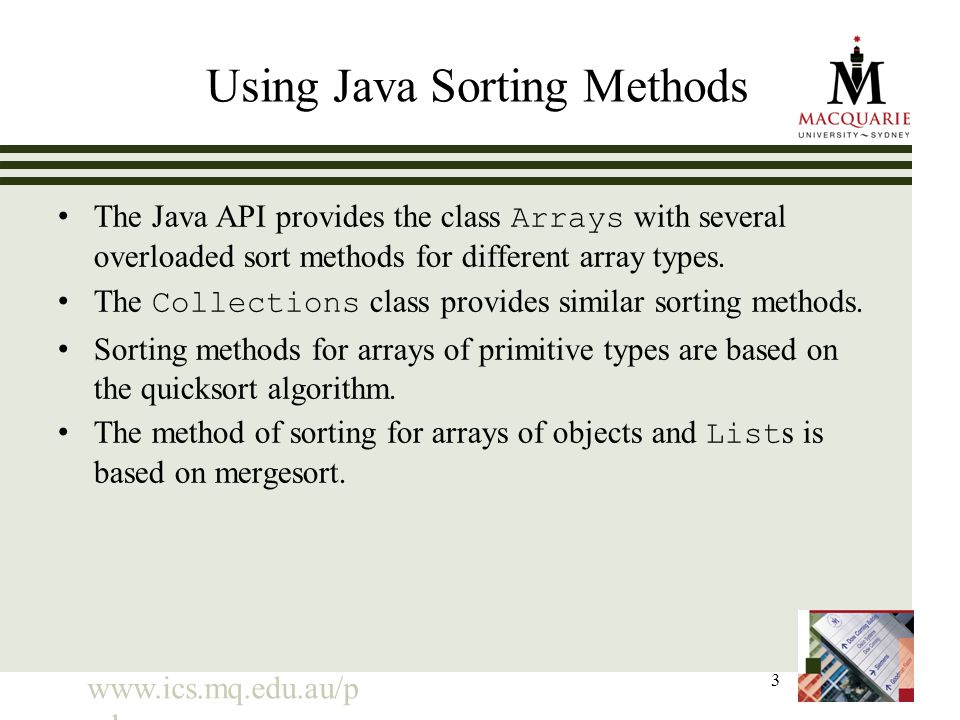 www.ics.mq.edu.au/p pdp 3 Using Java Sorting Methods The Java API provides the class Arrays with several overloaded sort methods for different array types.