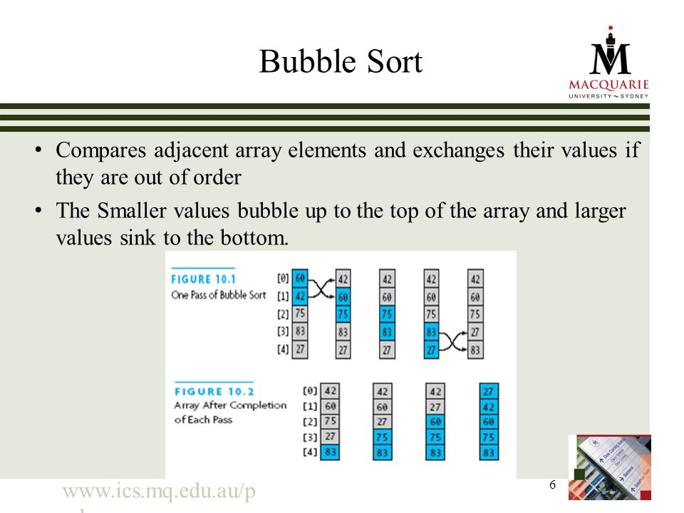 www.ics.mq.edu.au/p pdp 6 Bubble Sort Compares adjacent array elements and exchanges their values if they are out of order The Smaller values bubble u