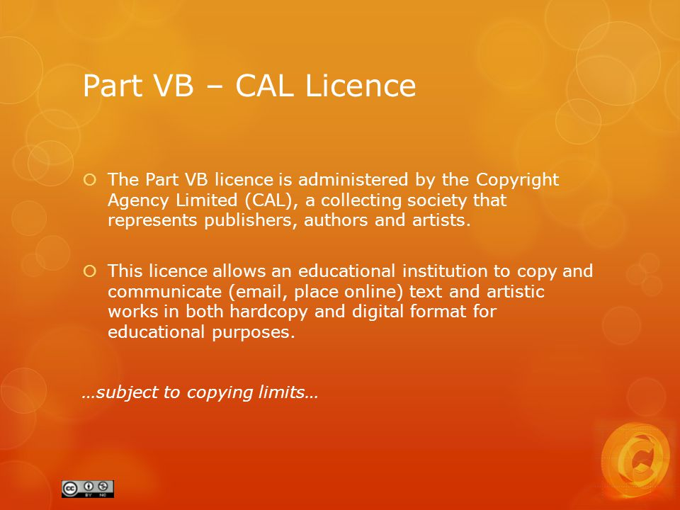 Part VB – CAL Licence  The Part VB licence is administered by the Copyright Agency Limited (CAL), a collecting society that represents publishers, authors and artists.