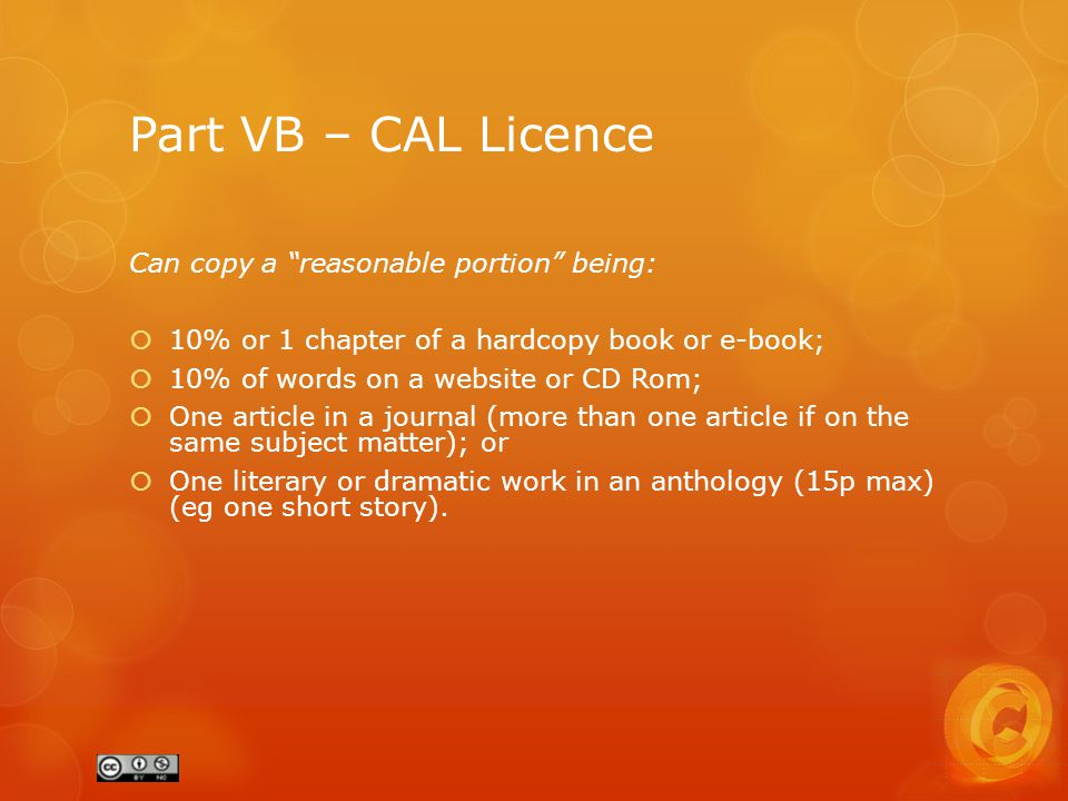 Part VB – CAL Licence Can copy a reasonable portion being:  10% or 1 chapter of a hardcopy book or e-book;  10% of words on a website or CD Rom;  One article in a journal (more than one article if on the same subject matter); or  One literary or dramatic work in an anthology (15p max) (eg one short story).