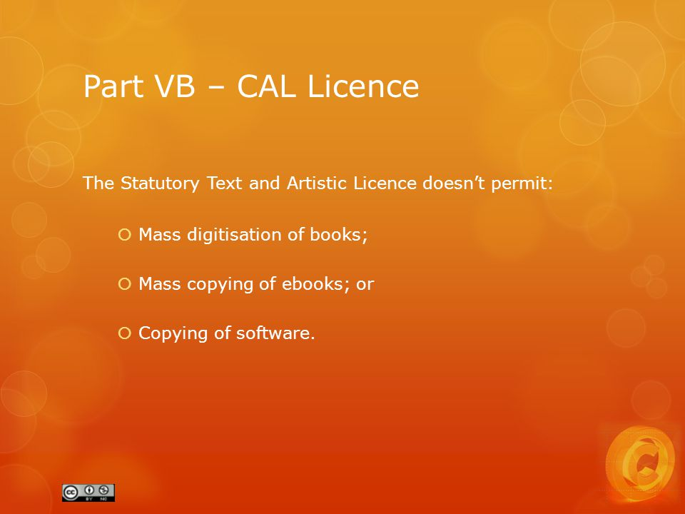 Part VB – CAL Licence The Statutory Text and Artistic Licence doesn't permit:  Mass digitisation of books;  Mass copying of ebooks; or  Copying of software.