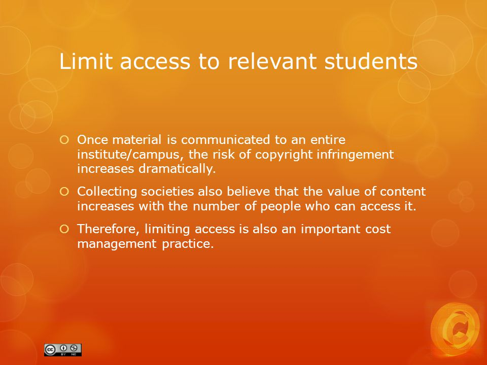 Limit access to relevant students  Once material is communicated to an entire institute/campus, the risk of copyright infringement increases dramatically.