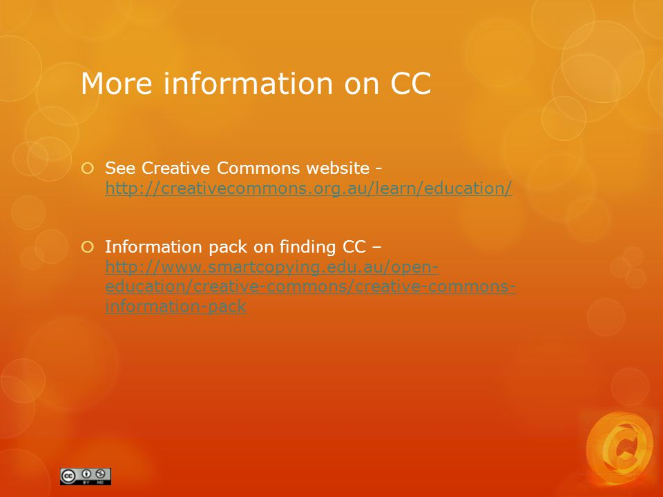More information on CC  See Creative Commons website - http://creativecommons.org.au/learn/education/ http://creativecommons.org.au/learn/education/  Information pack on finding CC – http://www.smartcopying.edu.au/open- education/creative-commons/creative-commons- information-pack http://www.smartcopying.edu.au/open- education/creative-commons/creative-commons- information-pack