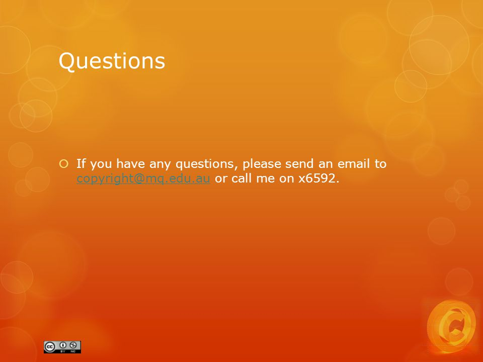 Questions  If you have any questions, please send an email to copyright@mq.edu.au or call me on x6592.