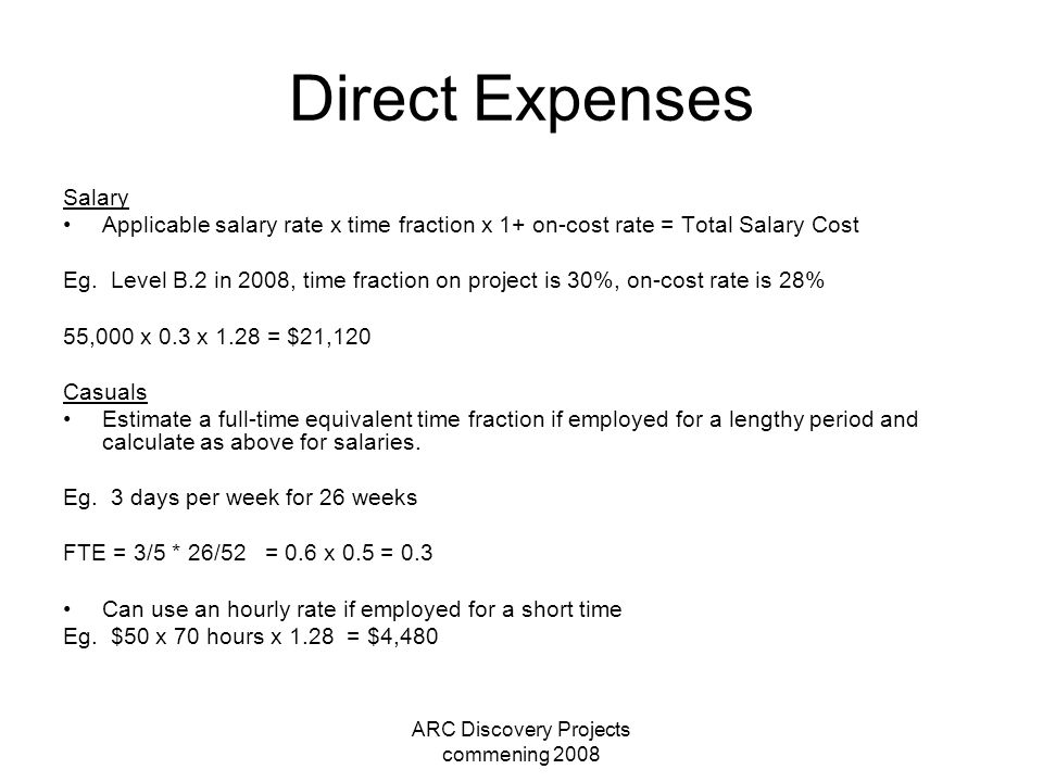 ARC Discovery Projects commening 2008 Direct Expenses Salary Applicable salary rate x time fraction x 1+ on-cost rate = Total Salary Cost Eg. Level B.