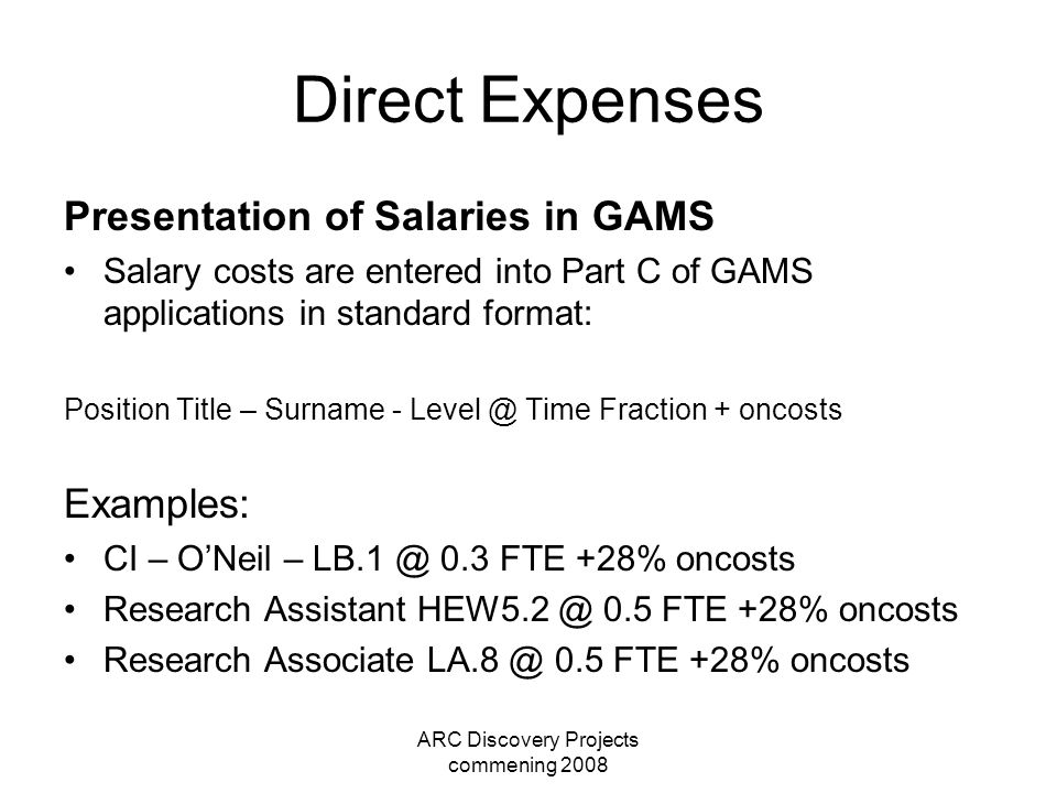 ARC Discovery Projects commening 2008 Direct Expenses Presentation of Salaries in GAMS Salary costs are entered into Part C of GAMS applications in st