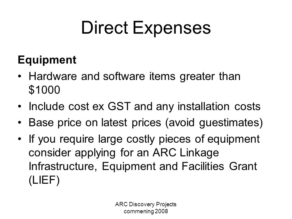ARC Discovery Projects commening 2008 Direct Expenses Equipment Hardware and software items greater than $1000 Include cost ex GST and any installatio