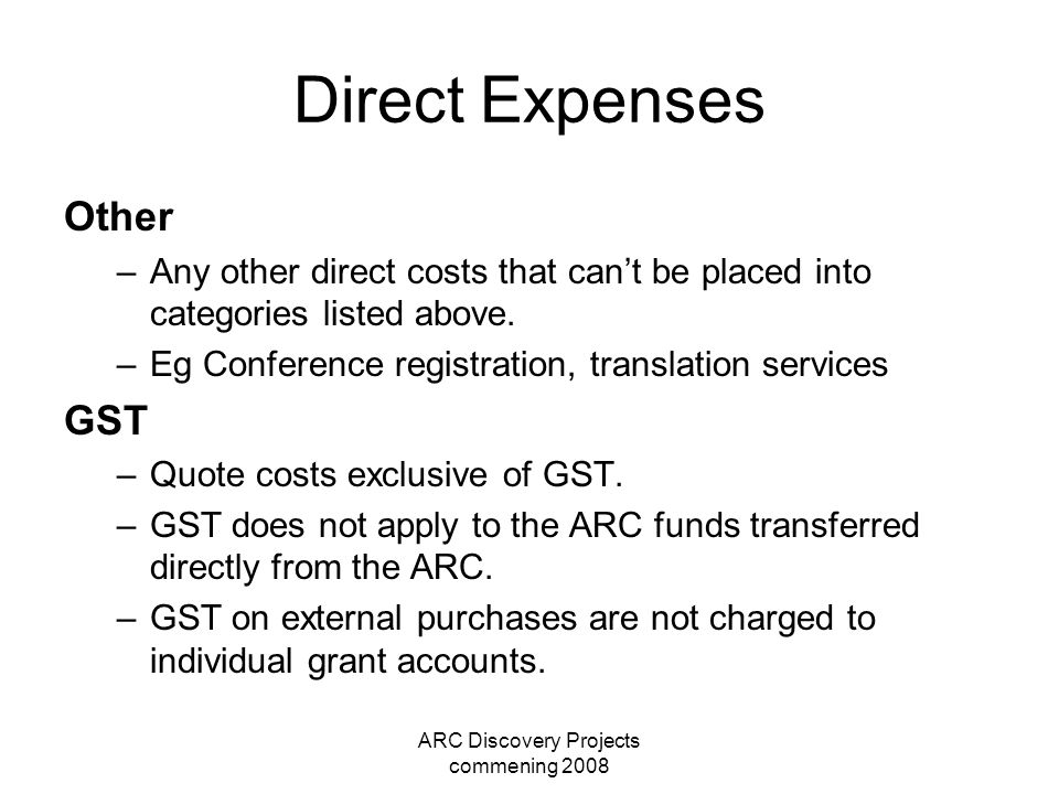 ARC Discovery Projects commening 2008 Direct Expenses Other –Any other direct costs that can't be placed into categories listed above. –Eg Conference