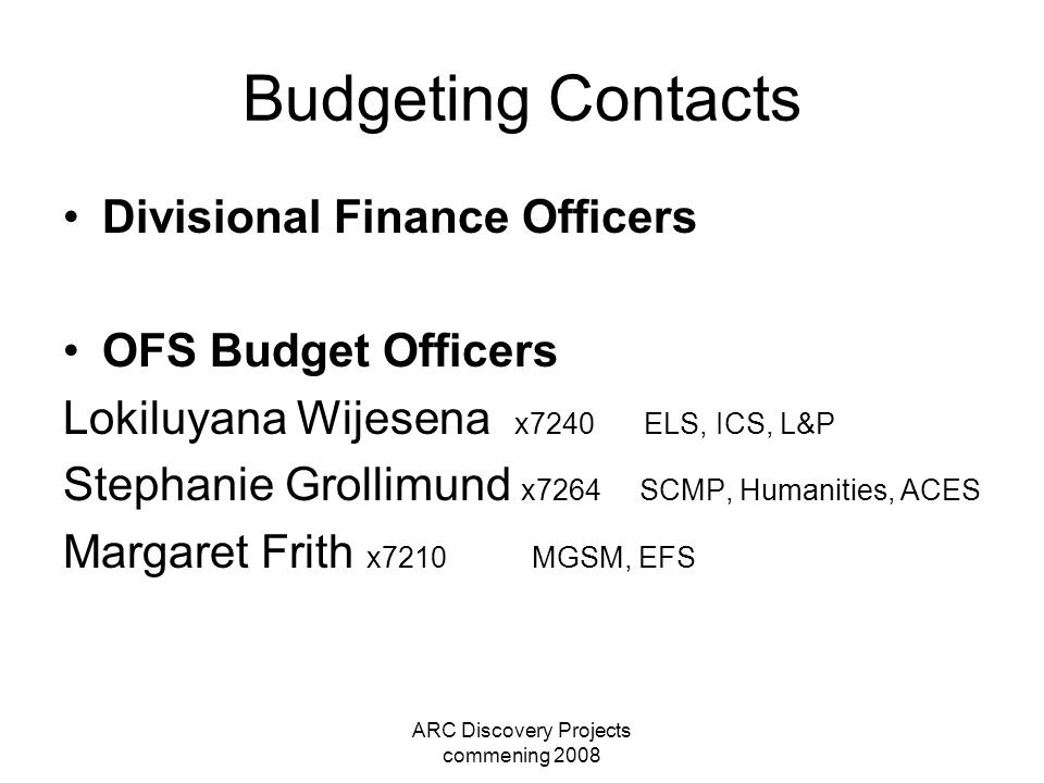 ARC Discovery Projects commening 2008 Budgeting Contacts Divisional Finance Officers OFS Budget Officers Lokiluyana Wijesena x7240 ELS, ICS, L&P Steph