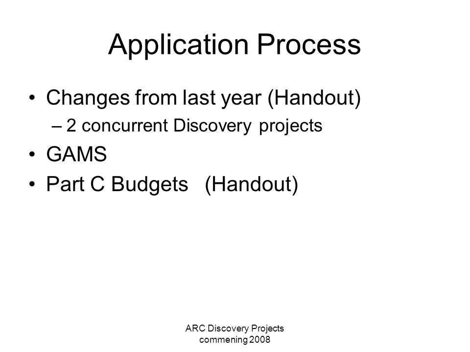 ARC Discovery Projects commening 2008 Application Process Changes from last year (Handout) –2 concurrent Discovery projects GAMS Part C Budgets (Hando