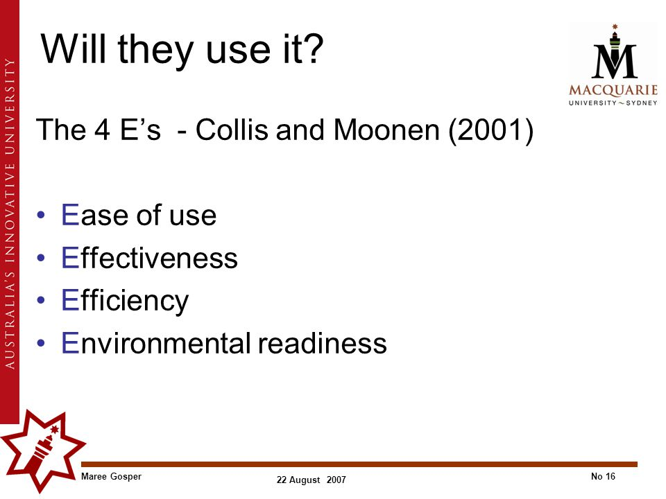 Maree GosperNo 16 22 August 2007 Will they use it? The 4 E's - Collis and Moonen (2001) Ease of use Effectiveness Efficiency Environmental readiness