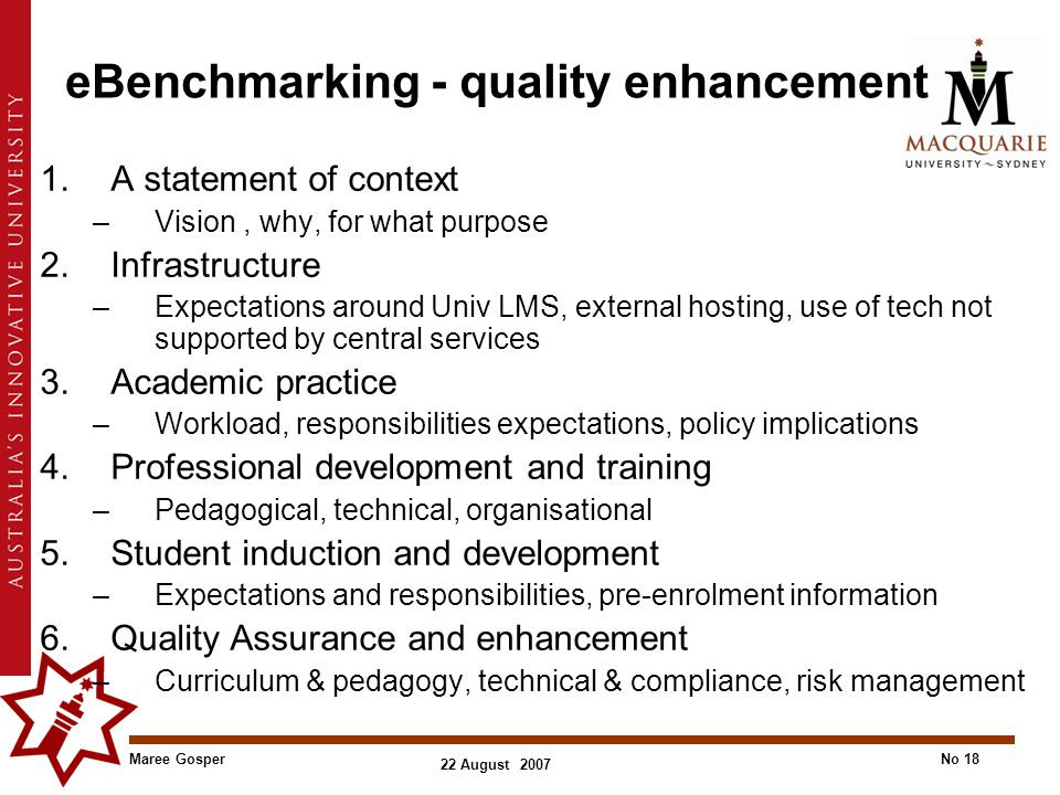 Maree GosperNo 18 22 August 2007 eBenchmarking - quality enhancement 1.A statement of context –Vision, why, for what purpose 2.Infrastructure –Expecta