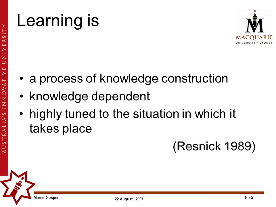 Maree GosperNo 5 22 August 2007 Learning is a process of knowledge construction knowledge dependent highly tuned to the situation in which it takes place (Resnick 1989)