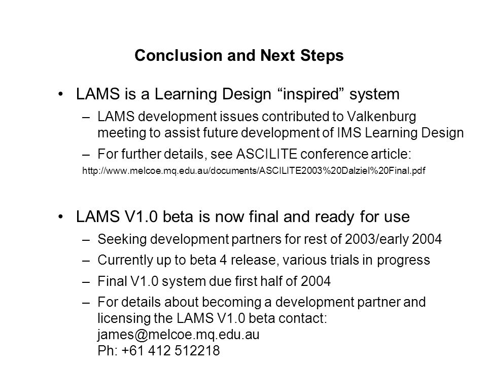 "Conclusion and Next Steps LAMS is a Learning Design ""inspired"" system –LAMS development issues contributed to Valkenburg meeting to assist future deve"