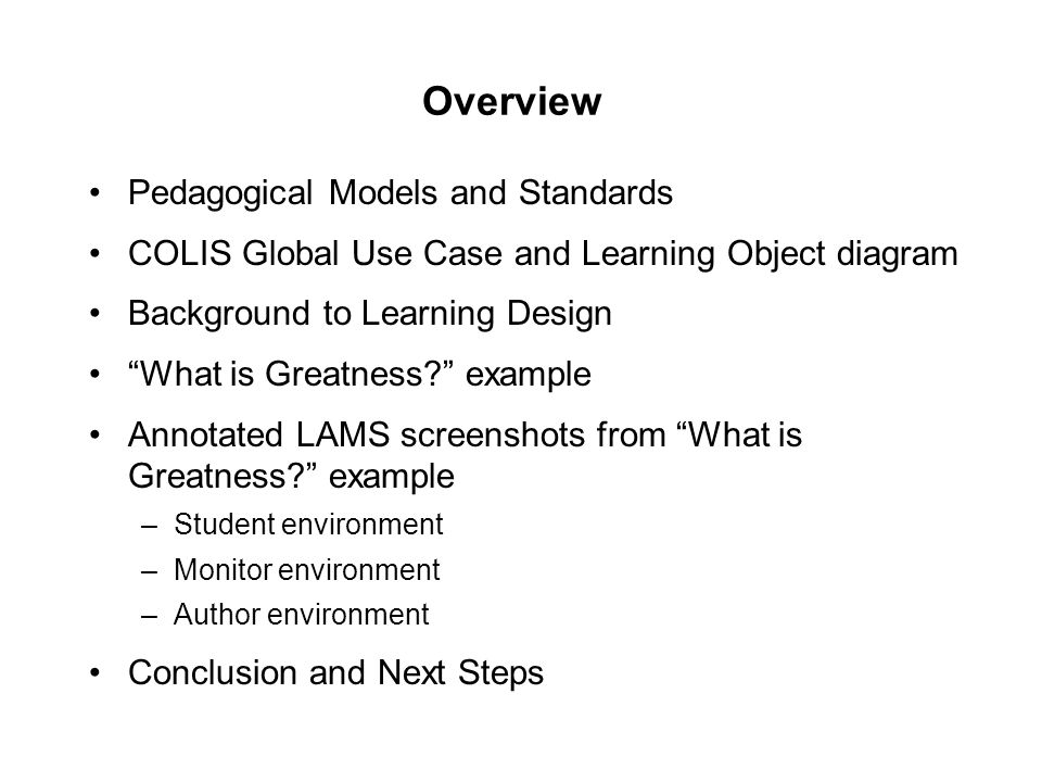 Overview Pedagogical Models and Standards COLIS Global Use Case and Learning Object diagram Background to Learning Design What is Greatness example Annotated LAMS screenshots from What is Greatness example –Student environment –Monitor environment –Author environment Conclusion and Next Steps