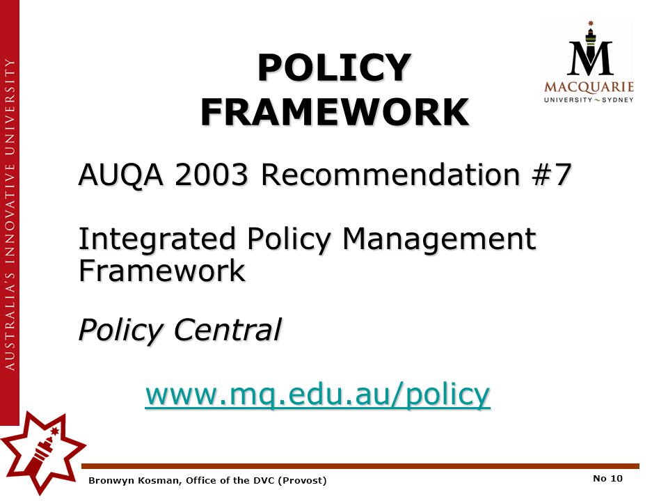 Bronwyn Kosman, Office of the DVC (Provost) No 10 POLICY FRAMEWORK AUQA 2003 Recommendation #7 Integrated Policy Management Framework Policy Central www.mq.edu.au/policy www.mq.edu.au/policy