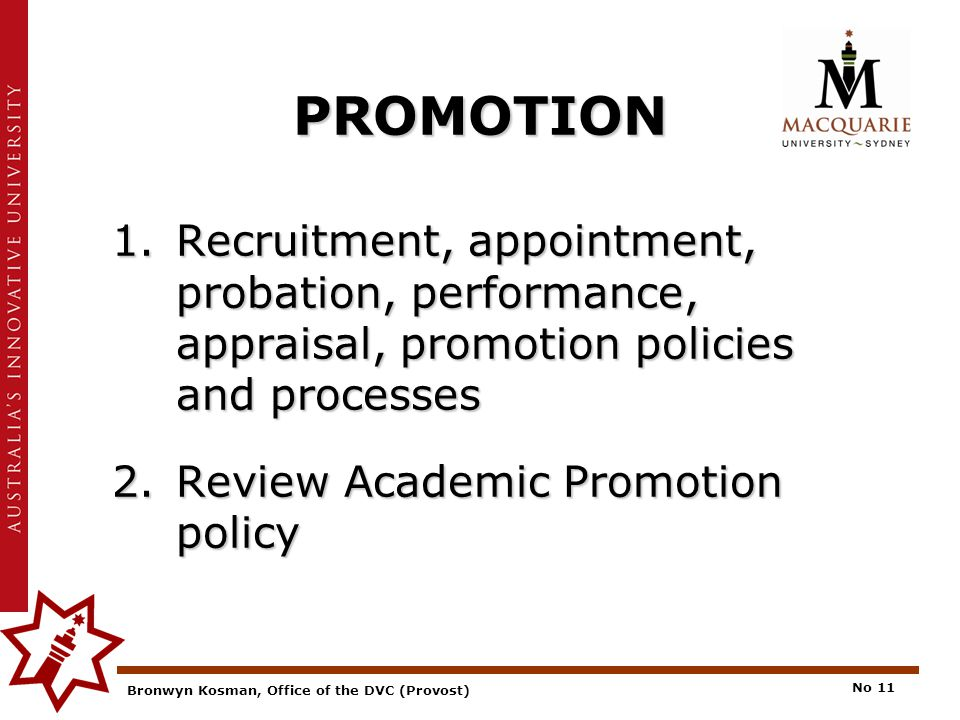 Bronwyn Kosman, Office of the DVC (Provost) No 11 PROMOTION 1.Recruitment, appointment, probation, performance, appraisal, promotion policies and processes 2.Review Academic Promotion policy