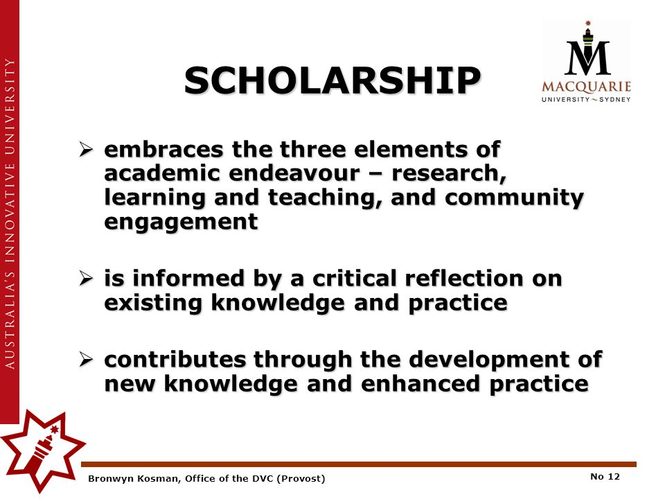 Bronwyn Kosman, Office of the DVC (Provost) No 12 SCHOLARSHIP  embraces the three elements of academic endeavour – research, learning and teaching, and community engagement  is informed by a critical reflection on existing knowledge and practice  contributes through the development of new knowledge and enhanced practice