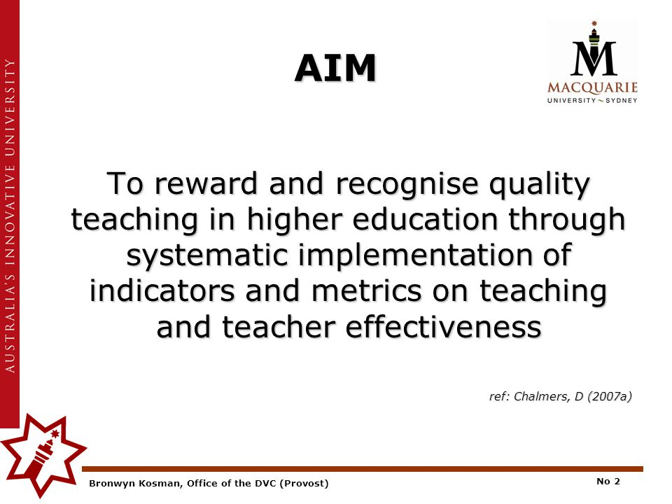 Bronwyn Kosman, Office of the DVC (Provost) No 2 AIM To reward and recognise quality teaching in higher education through systematic implementation of