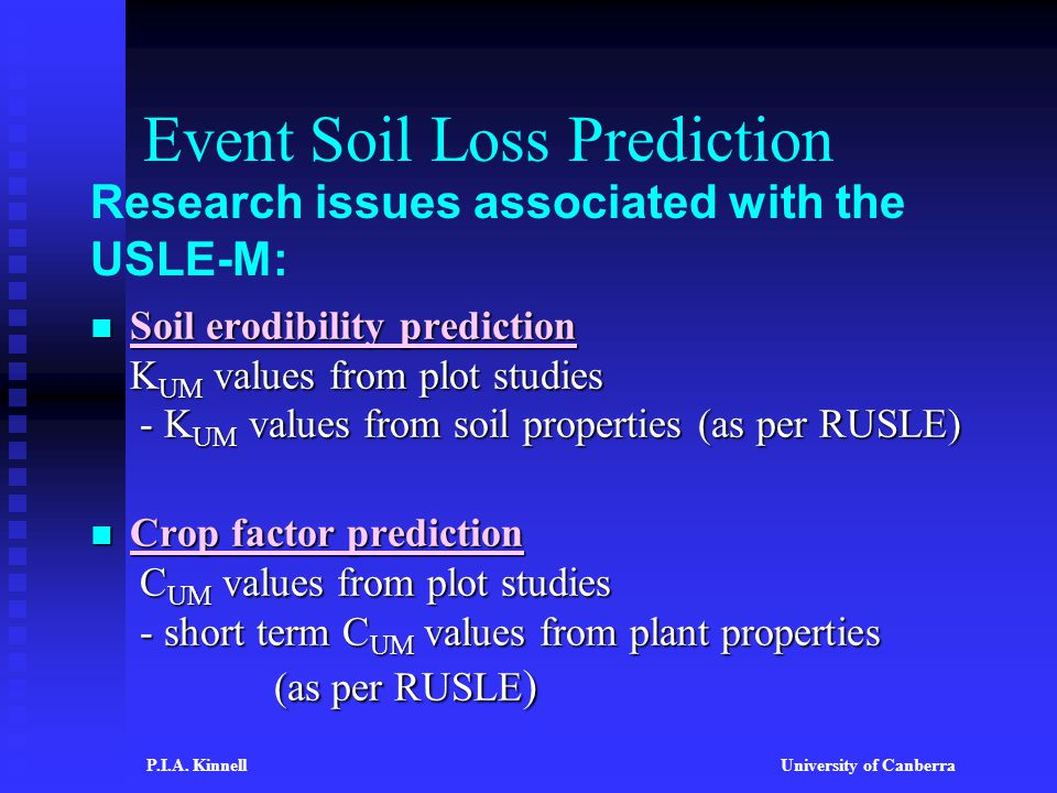 Event Soil Loss Prediction Soil erodibility prediction K UM values from plot studies - K UM values from soil properties (as per RUSLE) Soil erodibility prediction K UM values from plot studies - K UM values from soil properties (as per RUSLE) Crop factor prediction C UM values from plot studies - short term C UM values from plant properties (as per RUSLE ) Crop factor prediction C UM values from plot studies - short term C UM values from plant properties (as per RUSLE ) Research issues associated with the USLE-M: P.I.A.