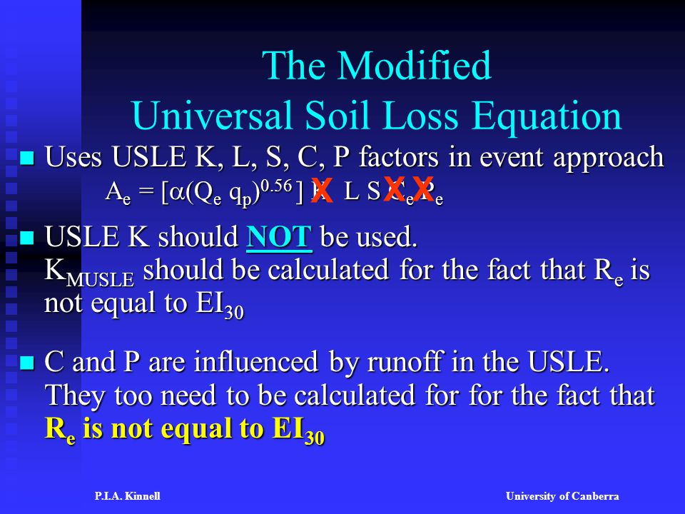 The Modified Universal Soil Loss Equation Uses USLE K, L, S, C, P factors in event approach A e = [  (Q e q p ) 0.56 ] K L S C e P e Uses USLE K, L, S, C, P factors in event approach A e = [  (Q e q p ) 0.56 ] K L S C e P e USLE K should NOT be used.