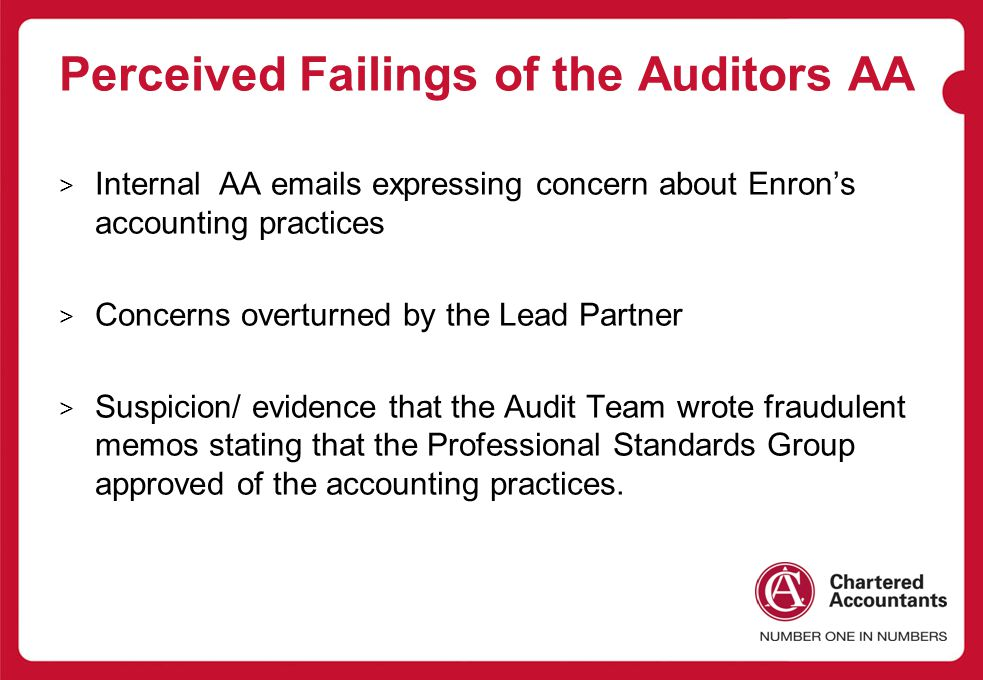 Perceived Failings of the Auditors AA > Internal AA emails expressing concern about Enron's accounting practices > Concerns overturned by the Lead Partner > Suspicion/ evidence that the Audit Team wrote fraudulent memos stating that the Professional Standards Group approved of the accounting practices.