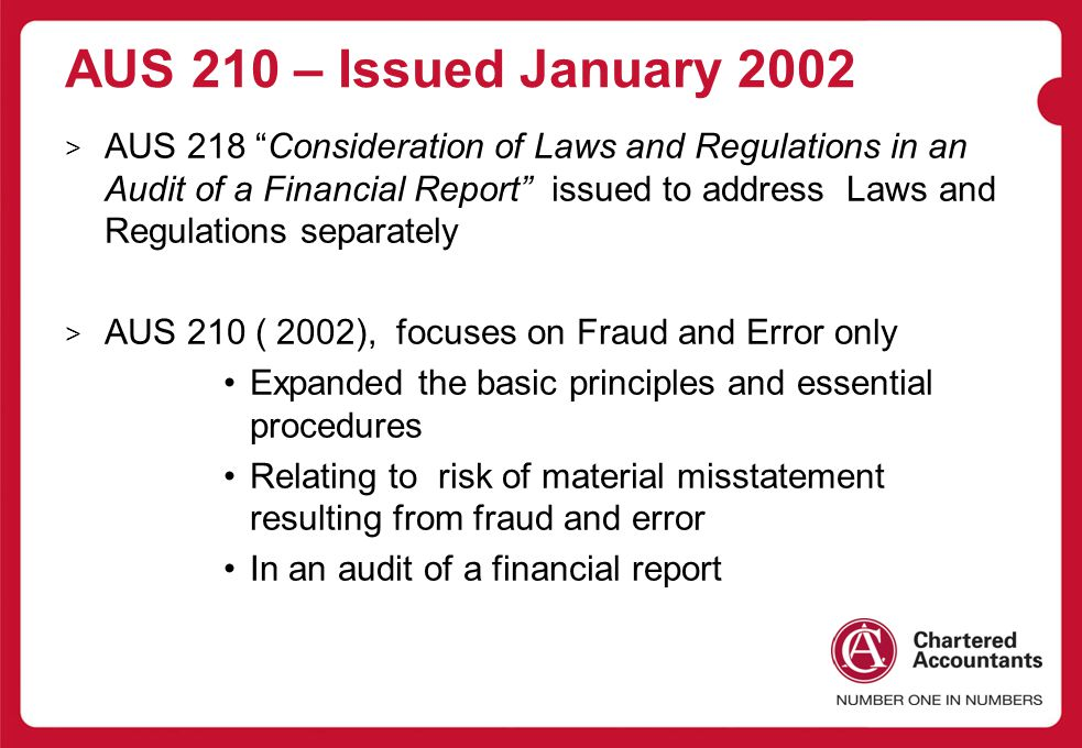 AUS 210 – Issued January 2002 > AUS 218 Consideration of Laws and Regulations in an Audit of a Financial Report issued to address Laws and Regulations separately > AUS 210 ( 2002), focuses on Fraud and Error only Expanded the basic principles and essential procedures Relating to risk of material misstatement resulting from fraud and error In an audit of a financial report