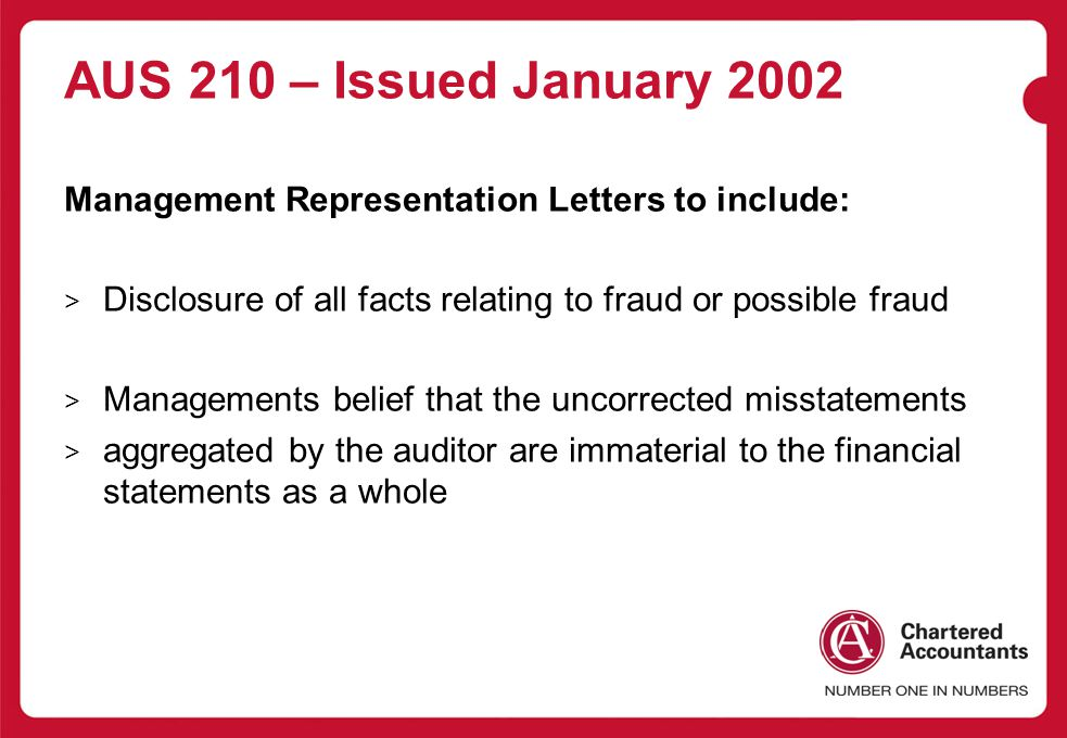 AUS 210 – Issued January 2002 Management Representation Letters to include: > Disclosure of all facts relating to fraud or possible fraud > Managements belief that the uncorrected misstatements > aggregated by the auditor are immaterial to the financial statements as a whole