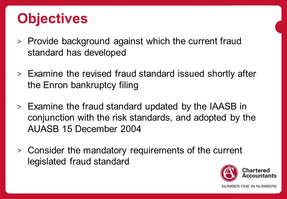 Objectives > Provide background against which the current fraud standard has developed > Examine the revised fraud standard issued shortly after the Enron bankruptcy filing > Examine the fraud standard updated by the IAASB in conjunction with the risk standards, and adopted by the AUASB 15 December 2004 > Consider the mandatory requirements of the current legislated fraud standard