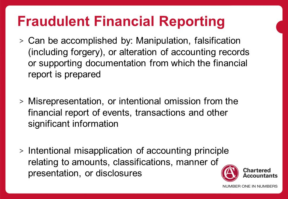 Fraudulent Financial Reporting > Can be accomplished by: Manipulation, falsification (including forgery), or alteration of accounting records or supporting documentation from which the financial report is prepared > Misrepresentation, or intentional omission from the financial report of events, transactions and other significant information > Intentional misapplication of accounting principle relating to amounts, classifications, manner of presentation, or disclosures