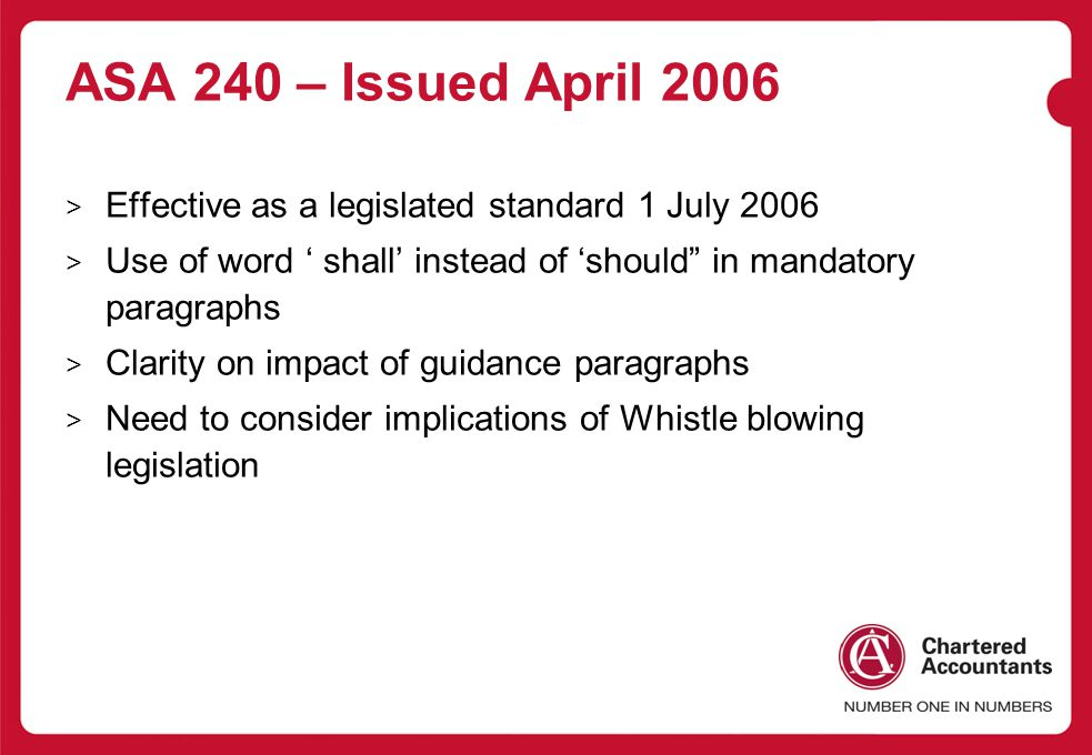 ASA 240 – Issued April 2006 > Effective as a legislated standard 1 July 2006 > Use of word ' shall' instead of 'should in mandatory paragraphs > Clarity on impact of guidance paragraphs > Need to consider implications of Whistle blowing legislation