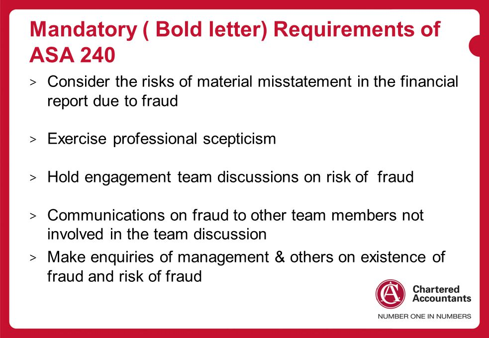 Mandatory ( Bold letter) Requirements of ASA 240 > Consider the risks of material misstatement in the financial report due to fraud > Exercise professional scepticism > Hold engagement team discussions on risk of fraud > Communications on fraud to other team members not involved in the team discussion > Make enquiries of management & others on existence of fraud and risk of fraud