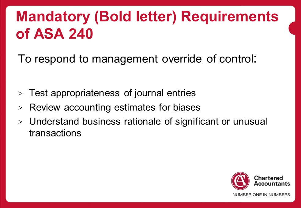 Mandatory (Bold letter) Requirements of ASA 240 To respond to management override of control : > Test appropriateness of journal entries > Review accounting estimates for biases > Understand business rationale of significant or unusual transactions
