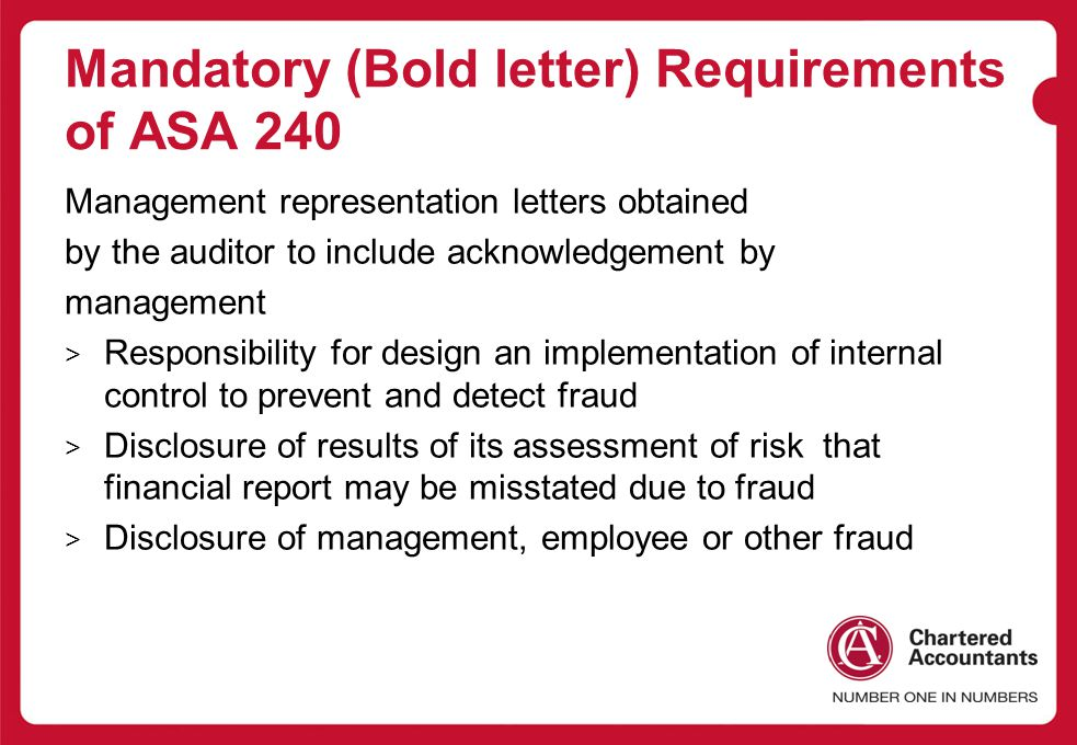 Mandatory (Bold letter) Requirements of ASA 240 Management representation letters obtained by the auditor to include acknowledgement by management > Responsibility for design an implementation of internal control to prevent and detect fraud > Disclosure of results of its assessment of risk that financial report may be misstated due to fraud > Disclosure of management, employee or other fraud