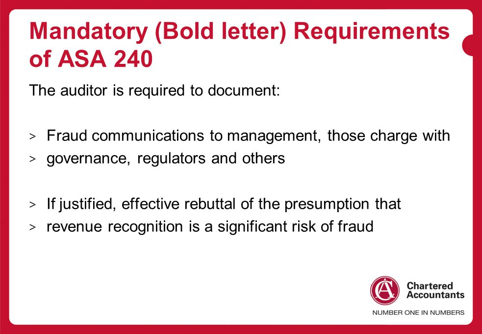 Mandatory (Bold letter) Requirements of ASA 240 The auditor is required to document: > Fraud communications to management, those charge with > governance, regulators and others > If justified, effective rebuttal of the presumption that > revenue recognition is a significant risk of fraud