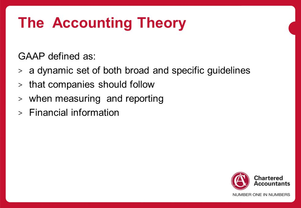 The Accounting Theory GAAP defined as: > a dynamic set of both broad and specific guidelines > that companies should follow > when measuring and reporting > Financial information