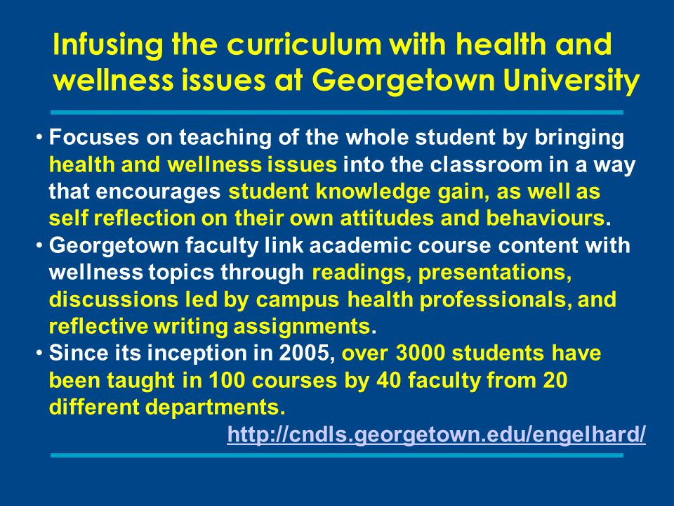 Infusing the curriculum with health and wellness issues at Georgetown University Focuses on teaching of the whole student by bringing health and wellness issues into the classroom in a way that encourages student knowledge gain, as well as self reflection on their own attitudes and behaviours.