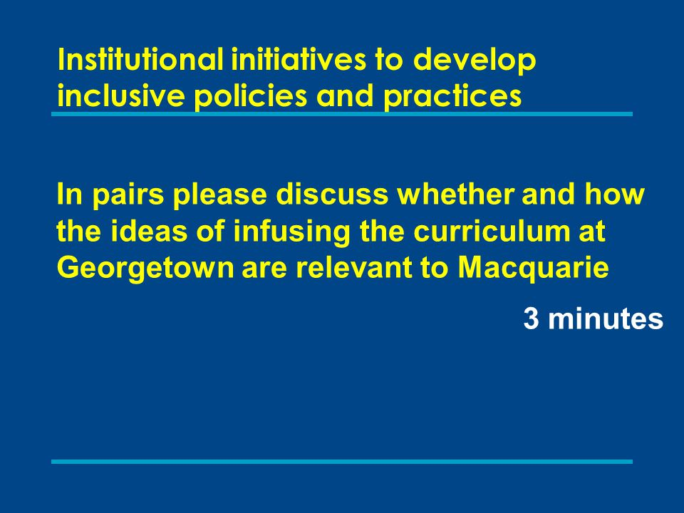 Institutional initiatives to develop inclusive policies and practices In pairs please discuss whether and how the ideas of infusing the curriculum at Georgetown are relevant to Macquarie 3 minutes