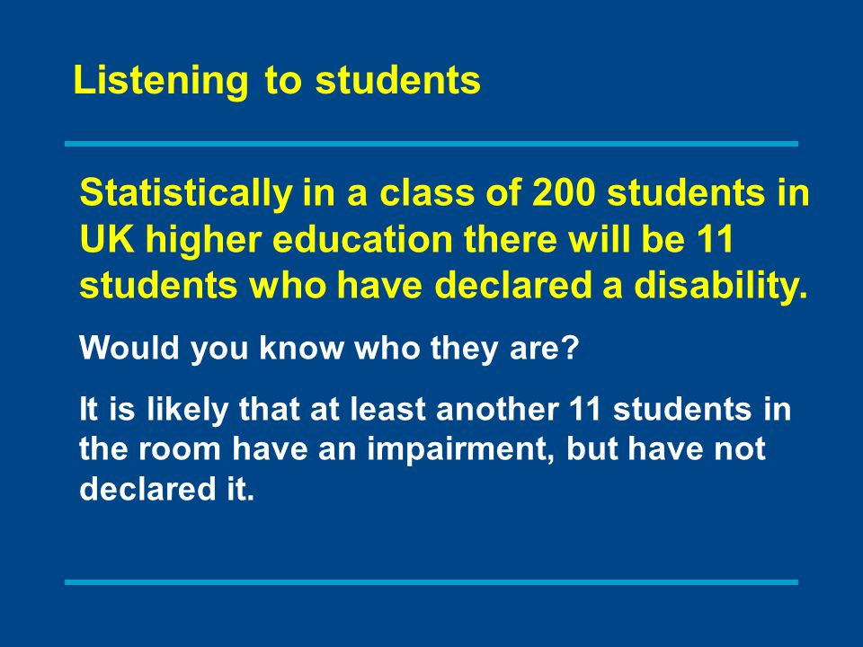 Statistically in a class of 200 students in UK higher education there will be 11 students who have declared a disability.