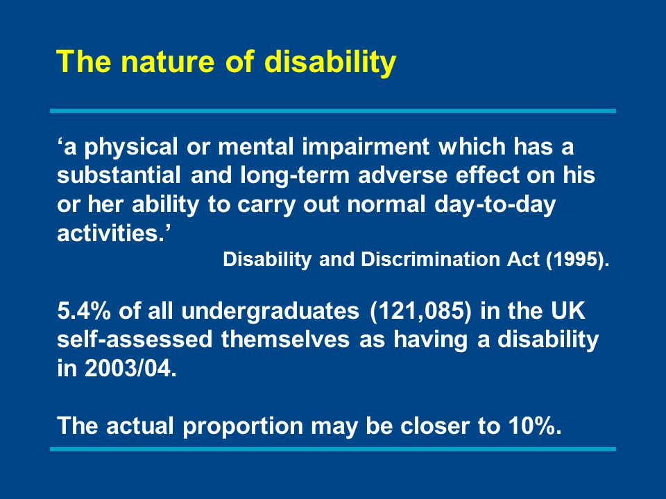 The nature of disability 'a physical or mental impairment which has a substantial and long-term adverse effect on his or her ability to carry out normal day-to-day activities.' Disability and Discrimination Act (1995).