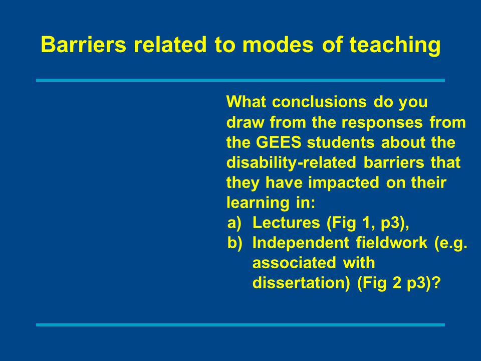 What conclusions do you draw from the responses from the GEES students about the disability-related barriers that they have impacted on their learning in: a)Lectures (Fig 1, p3), b)Independent fieldwork (e.g.